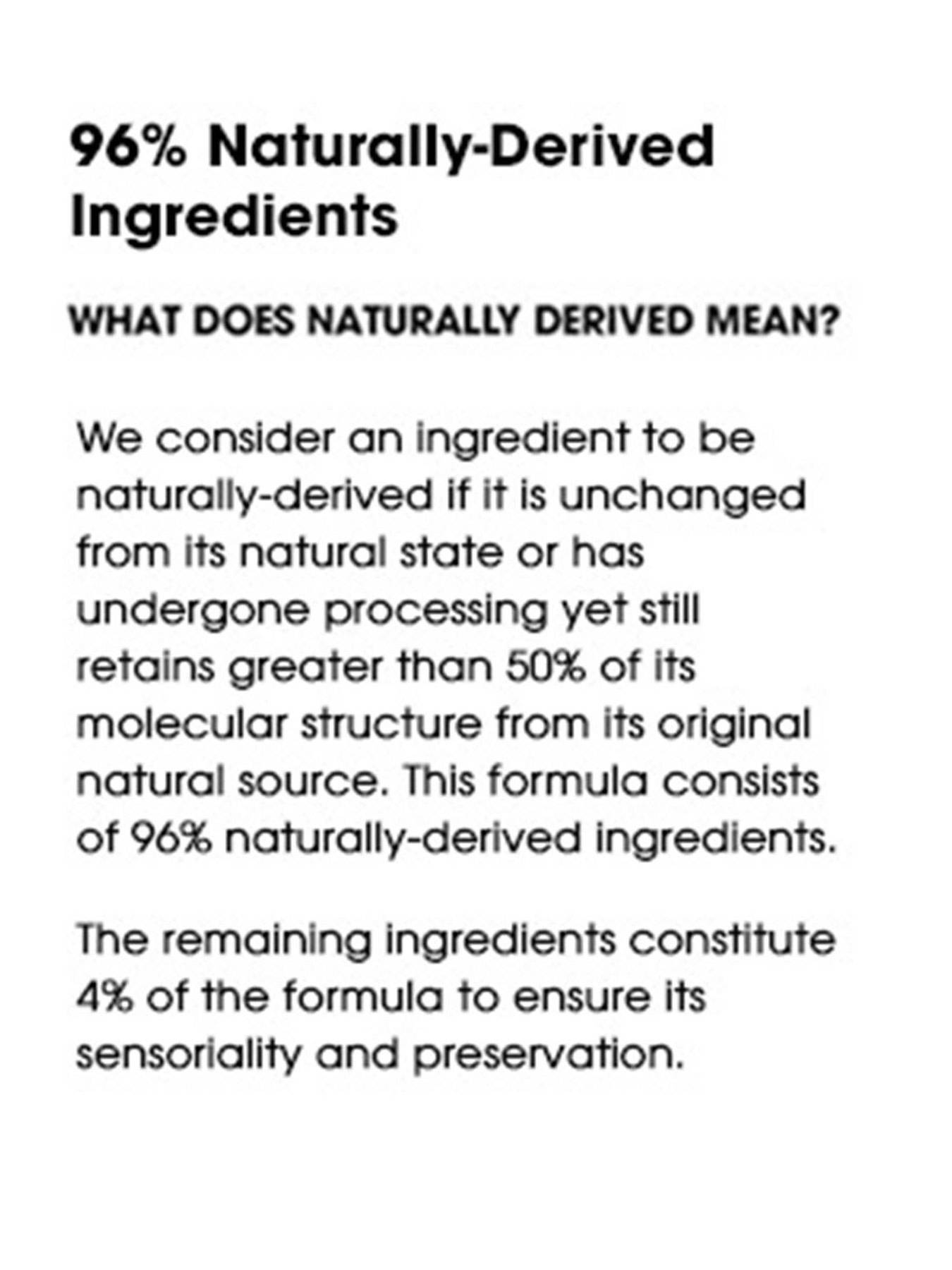 96% Naturally-Derived Ingredients. What does naturally derived mean? We consider an ingredient to be naturally-derived if it is unchanged from its natural state or has undergone processing yet still retains greater than 50% of its molecular structure from its original natural source. This formula consists of 96% naturally-derived ingredients. The remaining ingredients constitute 4% of the formula to ensure its sensoriality and preservation.