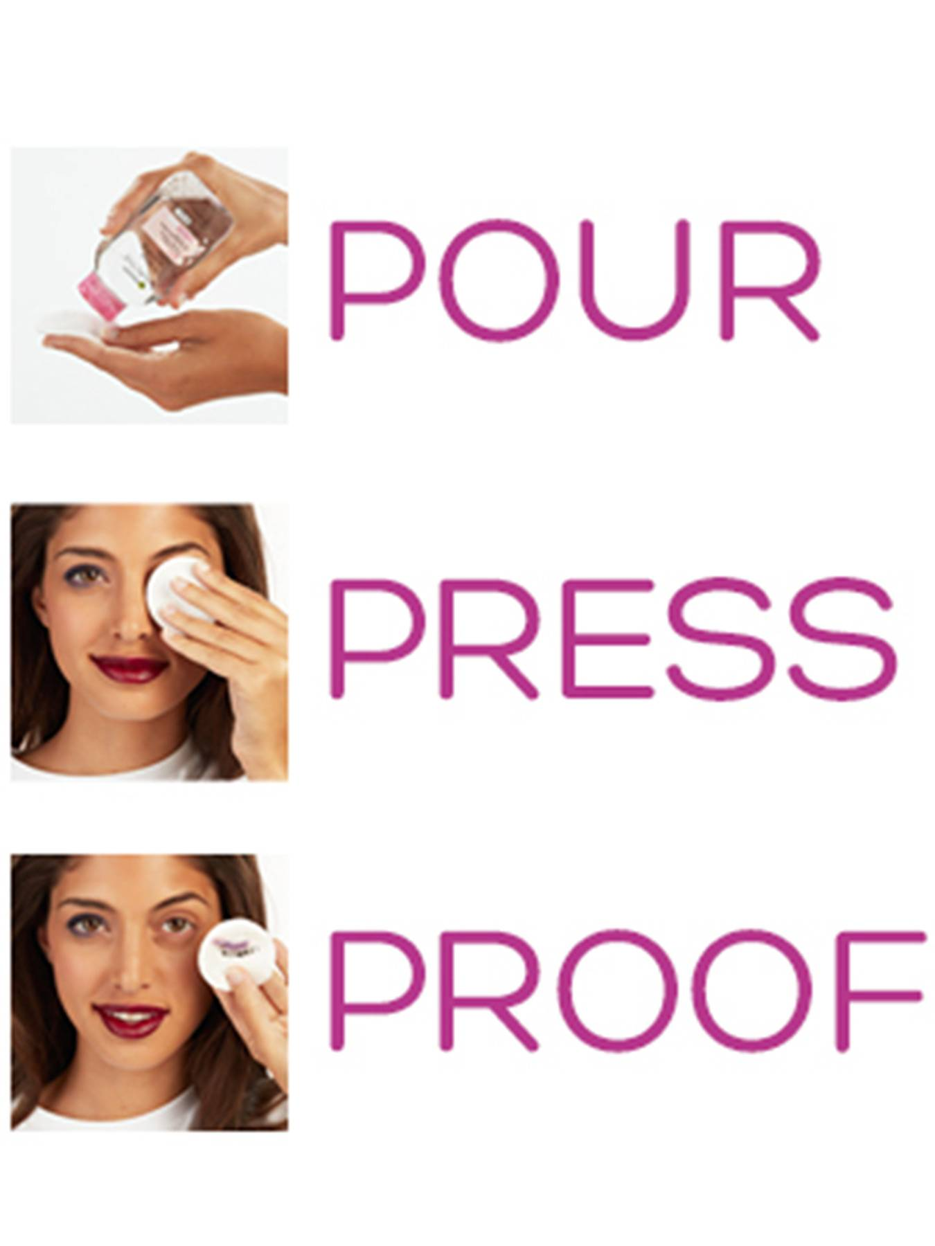 Triptych of one-word directions in pink and examples. Pour: Micellar Cleansing Water is dabbed on a makeup removal pad. Press: the pad is applied to the eye of a woman with heavy makeup. Proof: The pad is held up before the woman with the makeup removed from her eye and deposited on the pad.